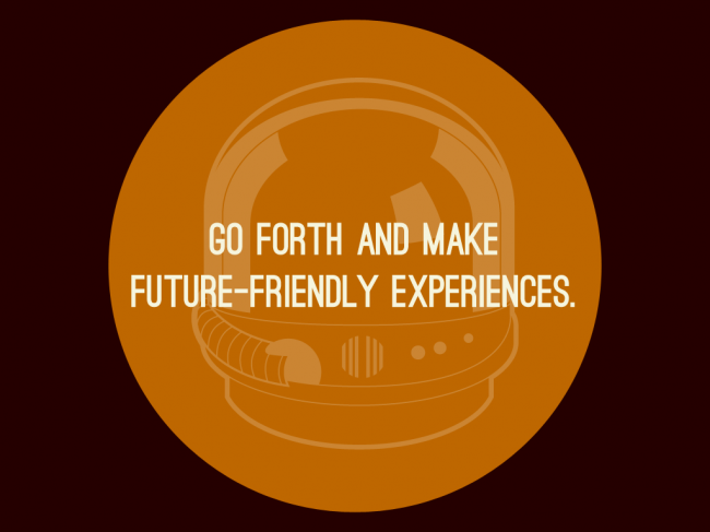 Go forth and make future-friendly experiences