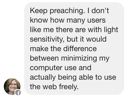 Keep preaching. I don't know how many users like me there are with light sensitivity, but it would make the difference between minimizing my computer use and actually being able to use the web freely.