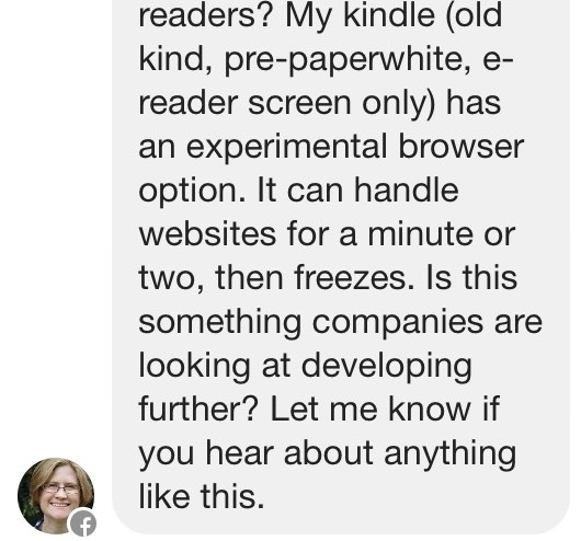 My kindle (old kind, pre-paperwhite, e-reader screen only) has an experimental browser option. It can handle websites for a minute or two, then freezes. Is this something companies are looking at developing further? Let me know if you hear about anything like this.