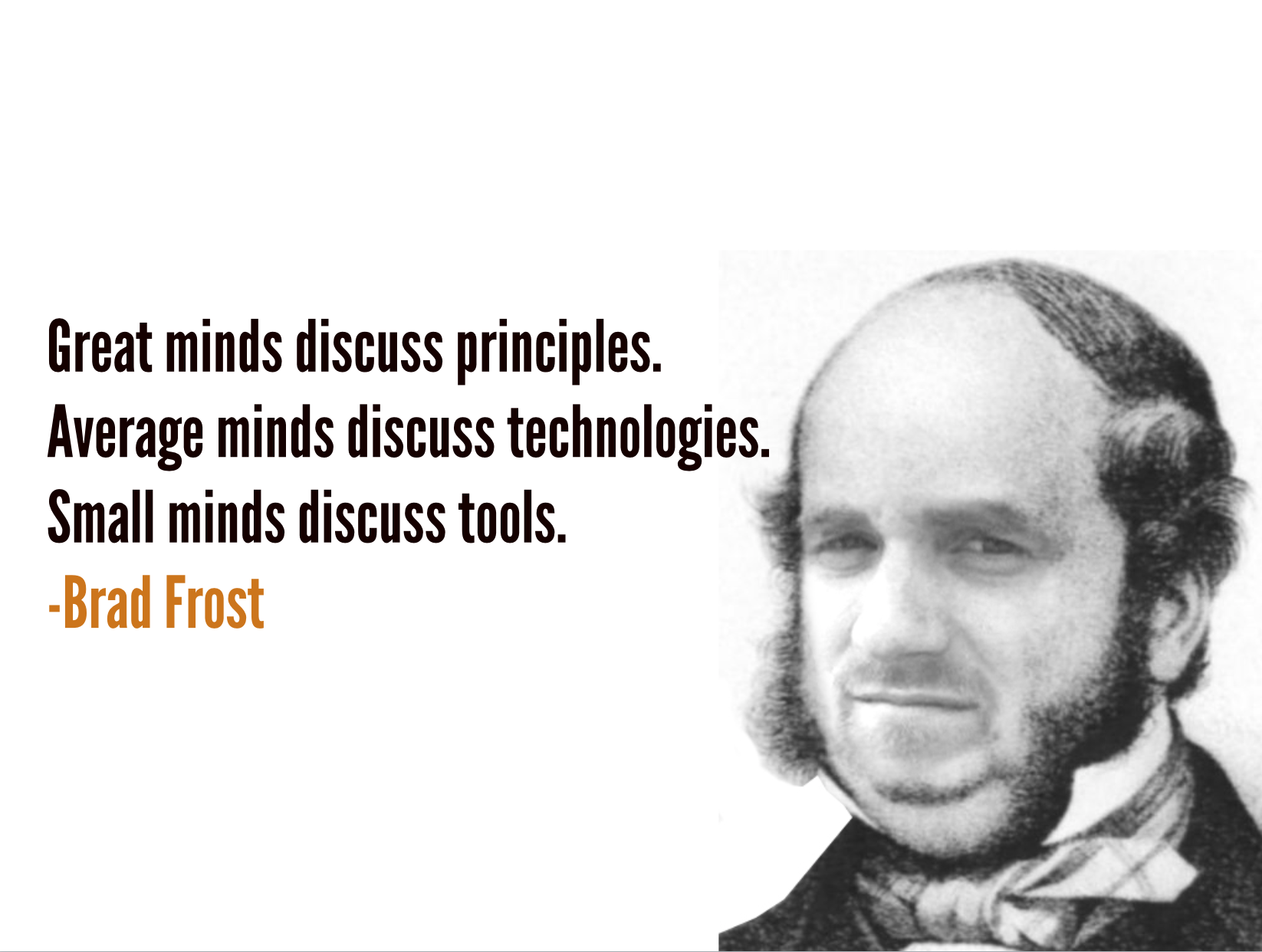 Great minds discuss principles. Average minds discuss technologies. Small minds discuss tools.