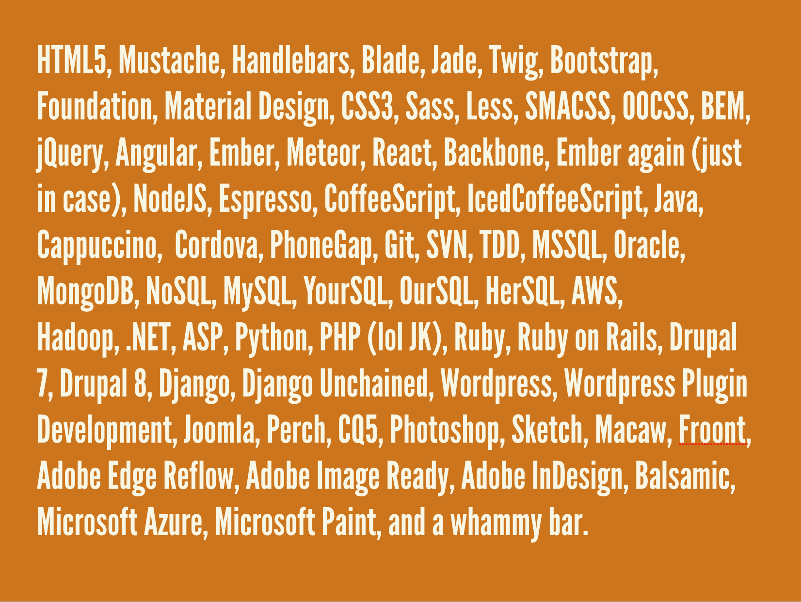 HTML5, Mustache, Handlebars, Blade, Jade, Twig, Bootstrap, Foundation, Material Design, CSS3, Sass, Less, SMACSS, OOCSS, BEM, jQuery, Angular, Ember, Meteor, React, Backbone, Ember again (just in case), NodeJS, Espresso, CoffeeScript, IcedCoffeeScript, Java, Cappuccino, Cordova, PhoneGap, Git, SVN, TDD, MSSQL, Oracle, MongoDB, NoSQL, MySQL, YourSQL, OurSQL, HerSQL, AWS, Hadoop, .NET, ASP, Python, PHP (lol JK), Ruby, Ruby on Rails, Drupal 7, Drupal 8, Django, Django Unchained, WordPress, WordPress Plugin Development, Joomla, Perch, CQ5, Photoshop, Sketch, Macaw, Froont, Adobe Edge Reflow, Adobe Image Ready, Adobe InDesign, Balsamic, Microsoft Azure, Microsoft Paint, and a whammy bar.